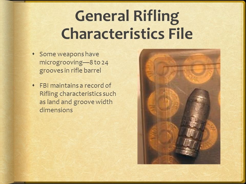 General Rifling Characteristics File Some weapons have microgrooving8 to 24 grooves in rifle barrel FBI maintains a record of Rifling characteristics