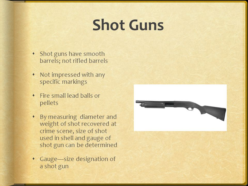 Shot Guns Shot guns have smooth barrels; not rifled barrels Not impressed with any specific markings Fire small lead balls or pellets By measuring dia