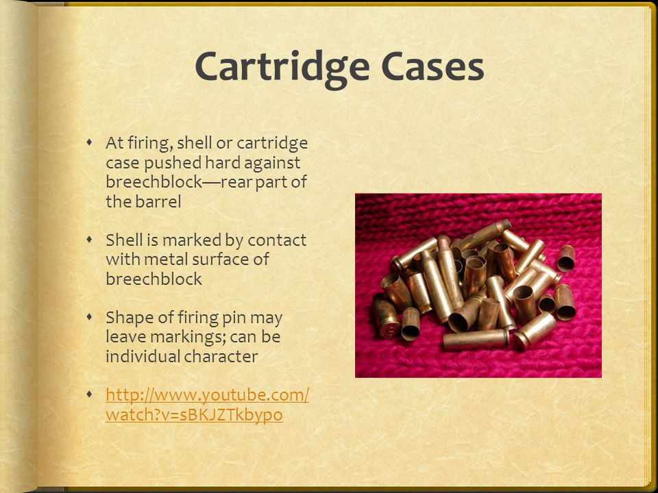 Cartridge Cases At firing, shell or cartridge case pushed hard against breechblockrear part of the barrel Shell is marked by contact with metal surfac