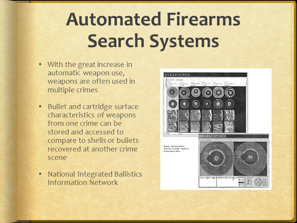 Automated Firearms Search Systems With the great increase in automatic weapon use, weapons are often used in multiple crimes Bullet and cartridge surf