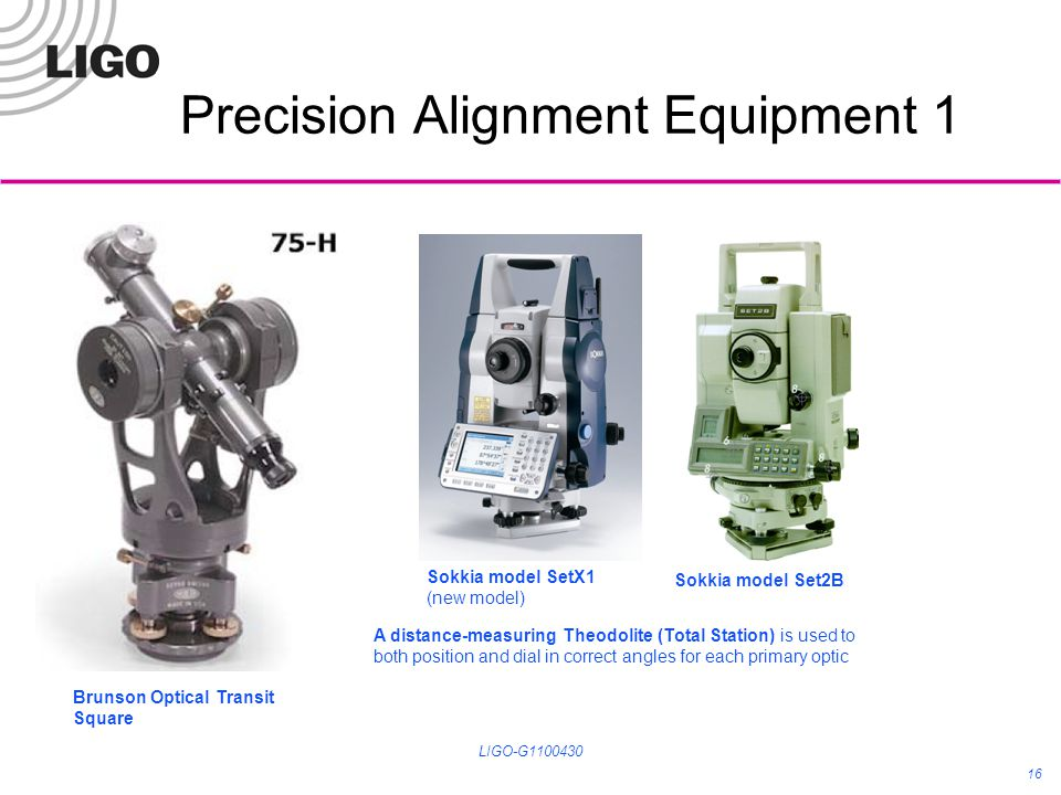 Precision Alignment Equipment 1 LIGO-G1100430 16 Sokkia model SetX1 (new model) Sokkia model Set2B Brunson Optical Transit Square A distance-measuring Theodolite (Total Station) is used to both position and dial in correct angles for each primary optic