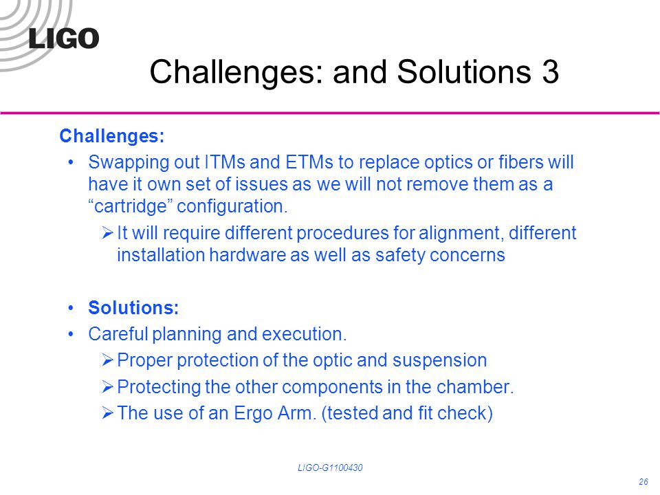 Challenges: and Solutions 3 Challenges: Swapping out ITMs and ETMs to replace optics or fibers will have it own set of issues as we will not remove th