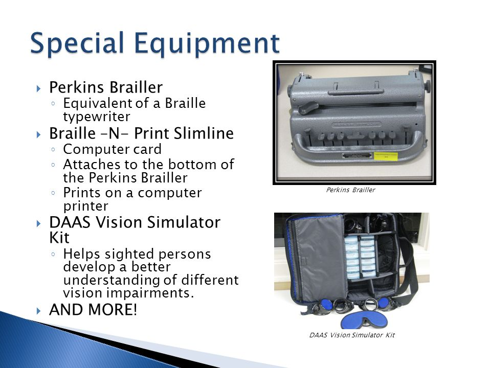 Perkins Brailler Equivalent of a Braille typewriter Braille –N- Print Slimline Computer card Attaches to the bottom of the Perkins Brailler Prints on a computer printer DAAS Vision Simulator Kit Helps sighted persons develop a better understanding of different vision impairments.