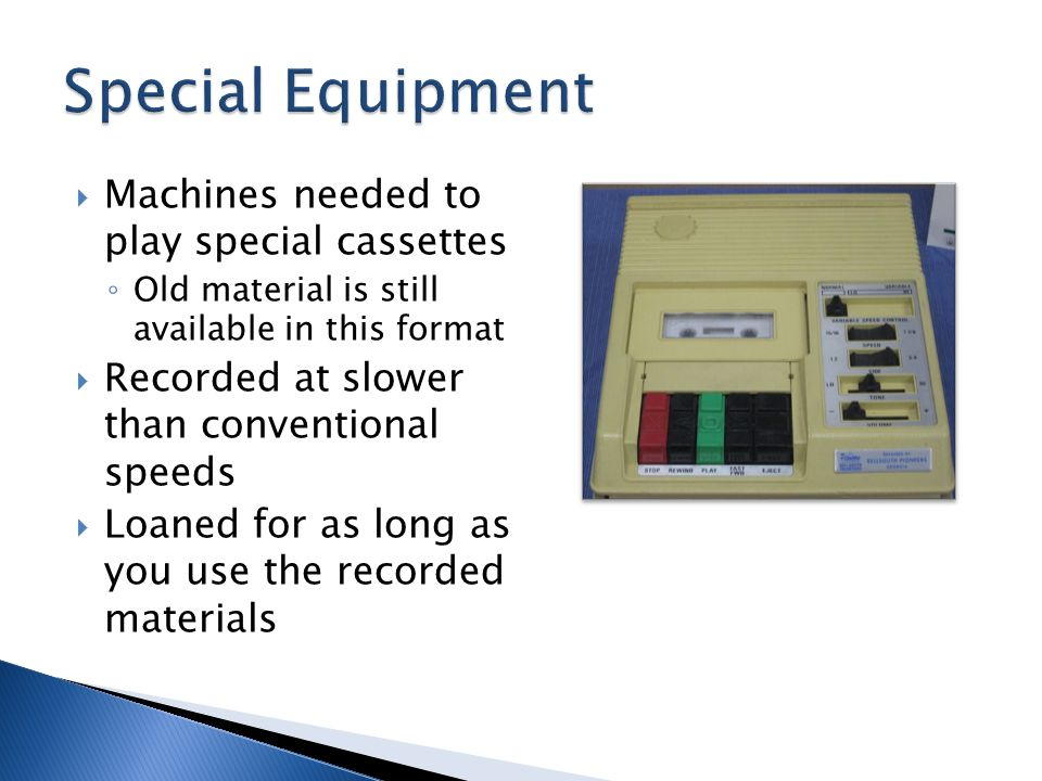 Machines needed to play special cassettes Old material is still available in this format Recorded at slower than conventional speeds Loaned for as long as you use the recorded materials Graphic