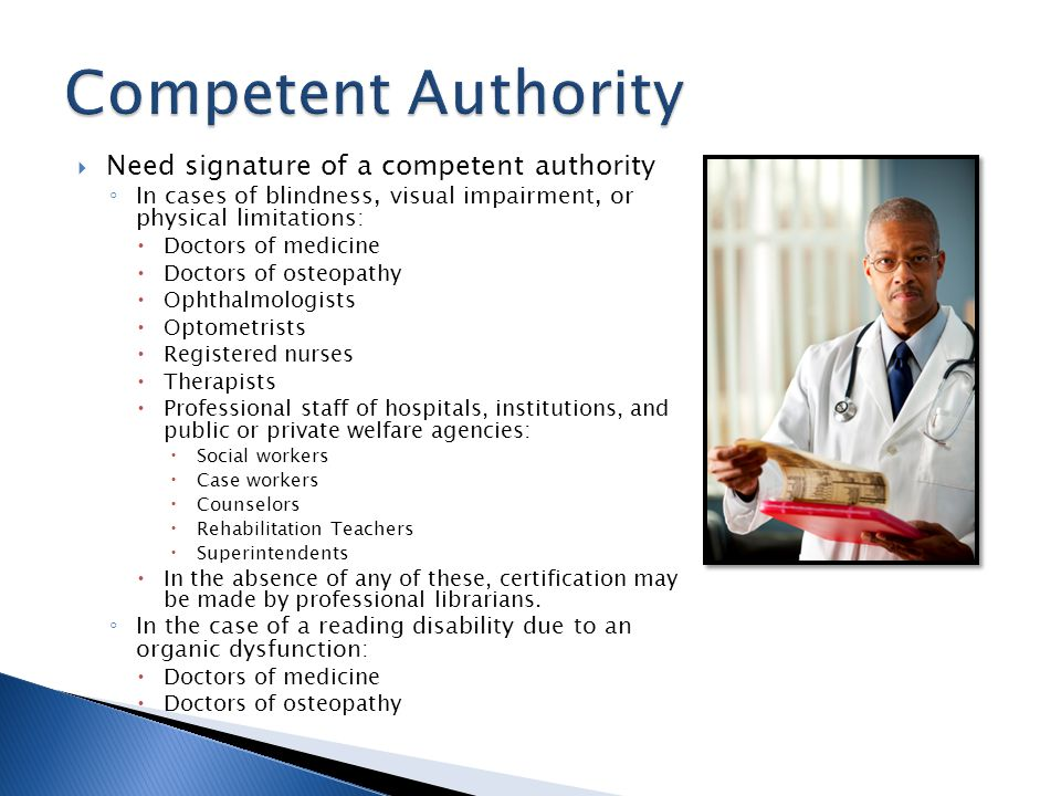Need signature of a competent authority In cases of blindness, visual impairment, or physical limitations: Doctors of medicine Doctors of osteopathy Ophthalmologists Optometrists Registered nurses Therapists Professional staff of hospitals, institutions, and public or private welfare agencies: Social workers Case workers Counselors Rehabilitation Teachers Superintendents In the absence of any of these, certification may be made by professional librarians.
