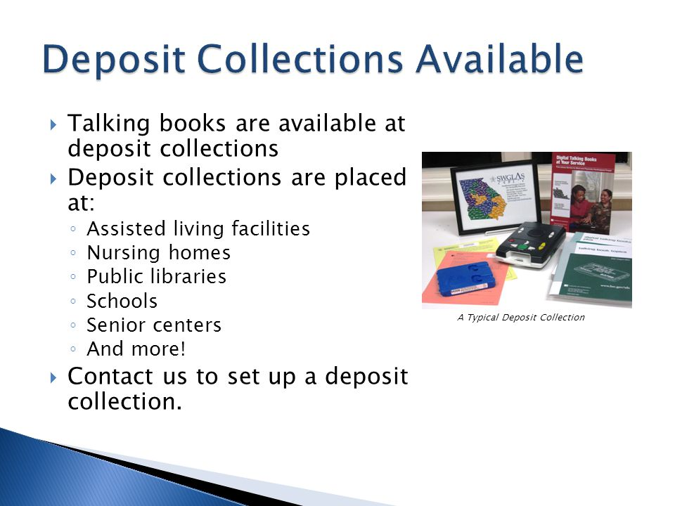 Talking books are available at deposit collections Deposit collections are placed at: Assisted living facilities Nursing homes Public libraries Schools Senior centers And more.