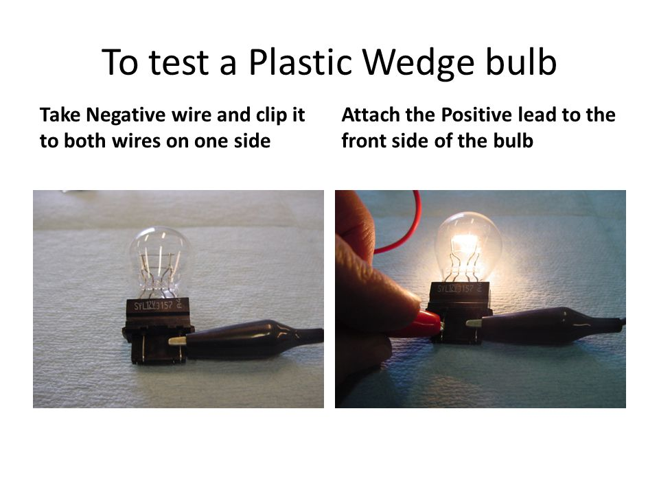 To test a Plastic Wedge bulb Take Negative wire and clip it to both wires on one side Attach the Positive lead to the front side of the bulb