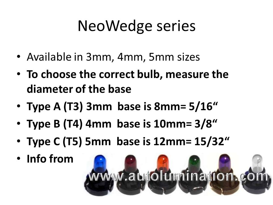 NeoWedge series Available in 3mm, 4mm, 5mm sizes To choose the correct bulb, measure the diameter of the base Type A (T3) 3mm base is 8mm= 5/16 Type B (T4) 4mm base is 10mm= 3/8 Type C (T5) 5mm base is 12mm= 15/32 Info from