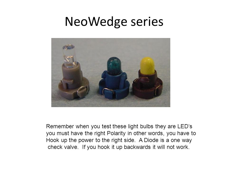 NeoWedge series Remember when you test these light bulbs they are LEDs you must have the right Polarity in other words, you have to Hook up the power to the right side.