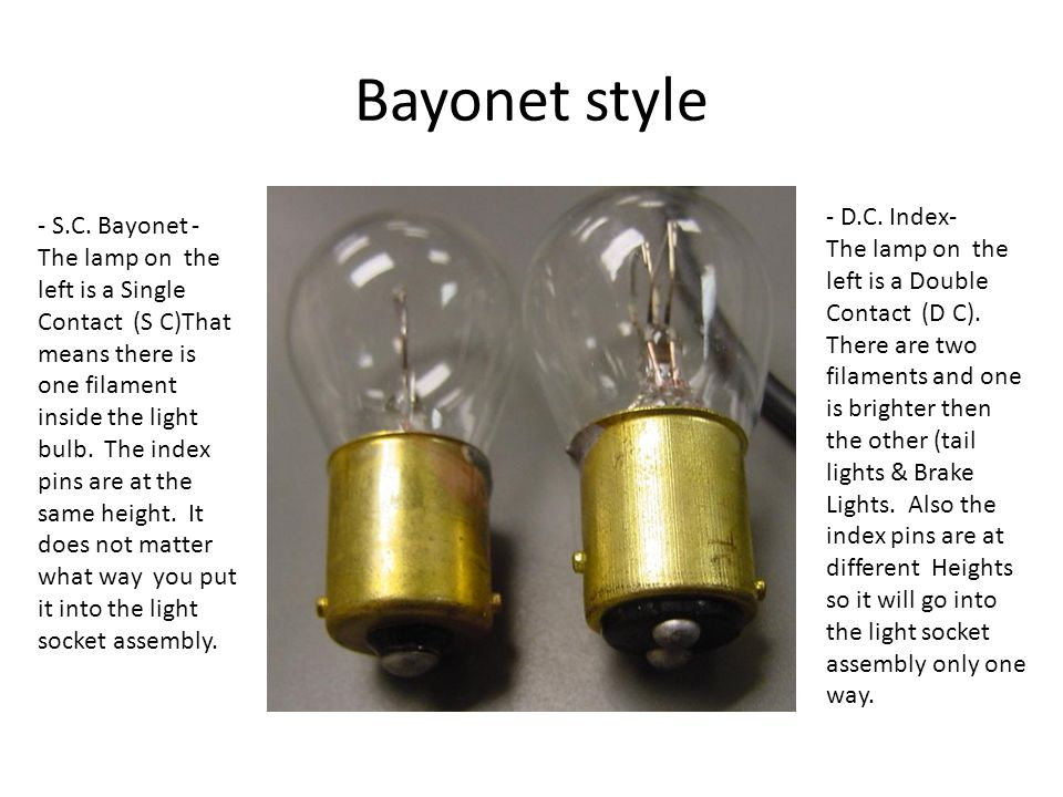 Bayonet style - S.C. Bayonet - The lamp on the left is a Single Contact (S C)That means there is one filament inside the light bulb. The index pins ar