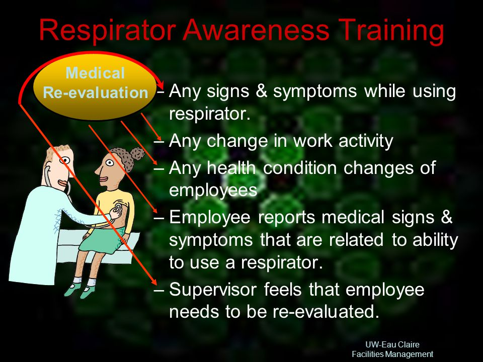 UW-Eau Claire Facilities Management Respirator Awareness Training –Any signs & symptoms while using respirator. –Any change in work activity –Any heal