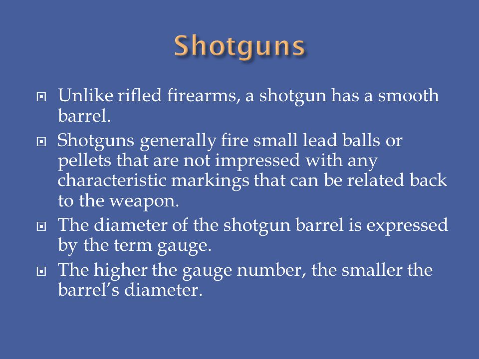 Unlike rifled firearms, a shotgun has a smooth barrel. Shotguns generally fire small lead balls or pellets that are not impressed with any characteris