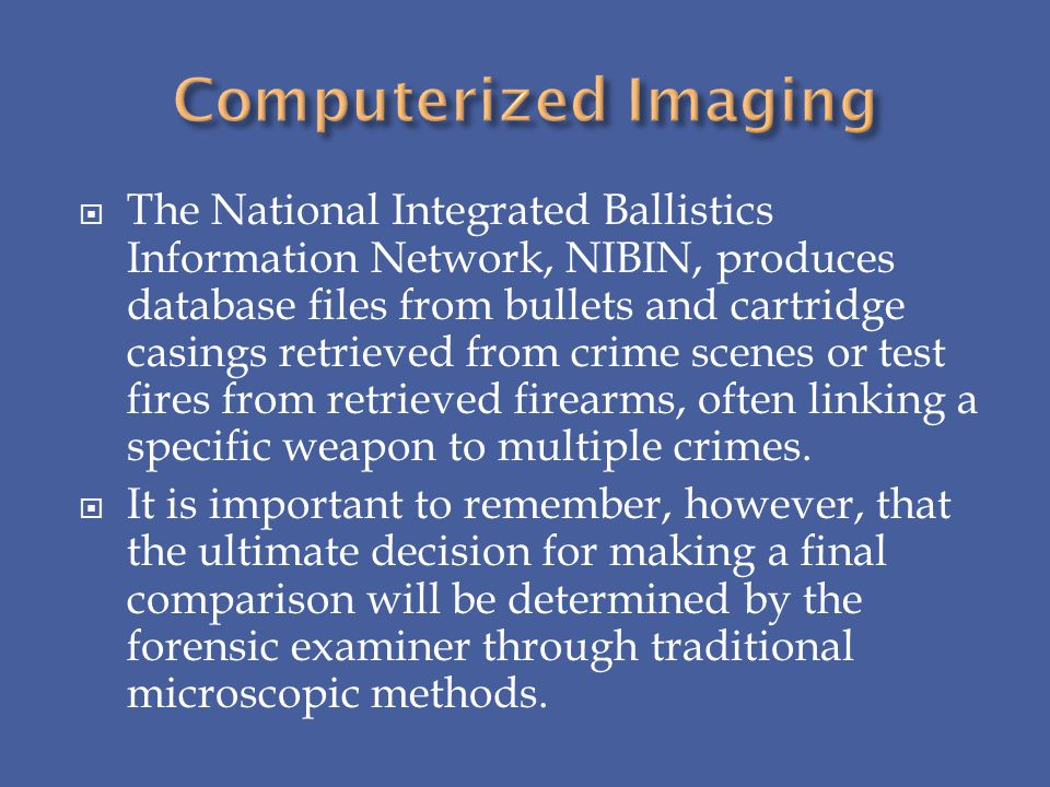The National Integrated Ballistics Information Network, NIBIN, produces database files from bullets and cartridge casings retrieved from crime scenes