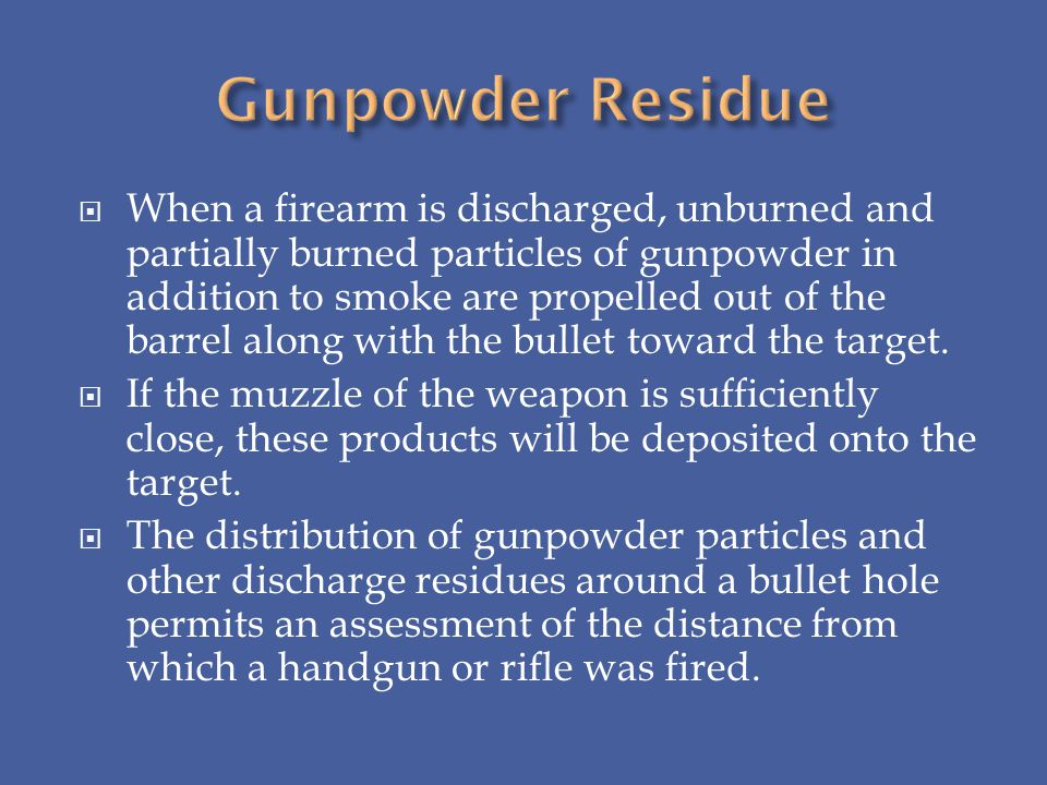 When a firearm is discharged, unburned and partially burned particles of gunpowder in addition to smoke are propelled out of the barrel along with the
