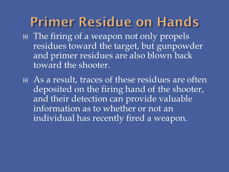 The firing of a weapon not only propels residues toward the target, but gunpowder and primer residues are also blown back toward the shooter. As a res