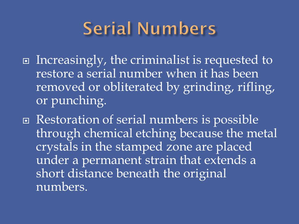 Increasingly, the criminalist is requested to restore a serial number when it has been removed or obliterated by grinding, rifling, or punching. Resto