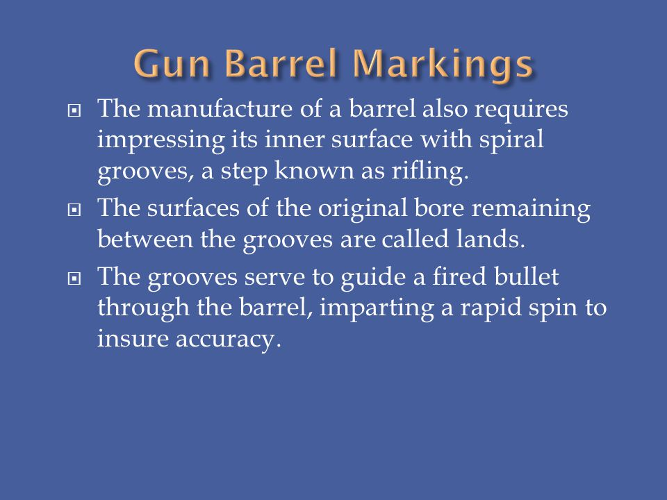 The manufacture of a barrel also requires impressing its inner surface with spiral grooves, a step known as rifling. The surfaces of the original bore