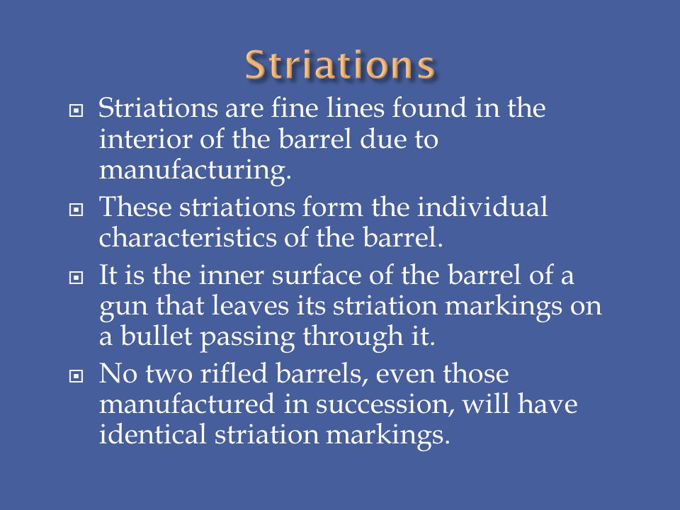 Striations are fine lines found in the interior of the barrel due to manufacturing. These striations form the individual characteristics of the barrel
