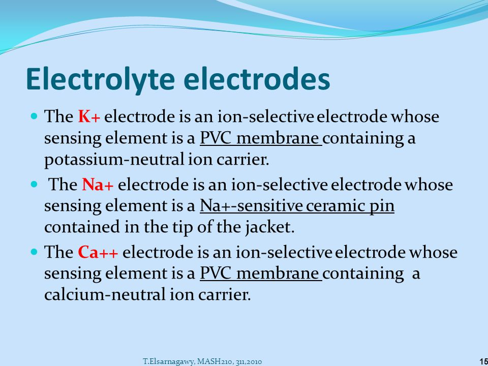 Electrolyte electrodes The K+ electrode is an ion-selective electrode whose sensing element is a PVC membrane containing a potassium-neutral ion carrier.