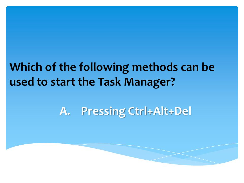 Which of the following methods can be used to start the Task Manager A. Pressing Ctrl+Alt+Del