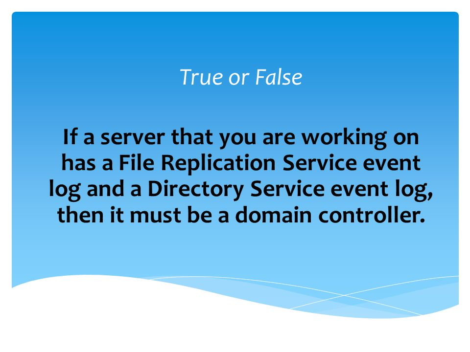 True or False If a server that you are working on has a File Replication Service event log and a Directory Service event log, then it must be a domain controller.