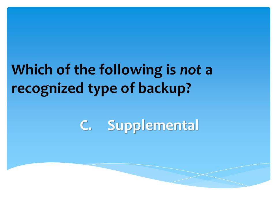 Which of the following is not a recognized type of backup C.Supplemental