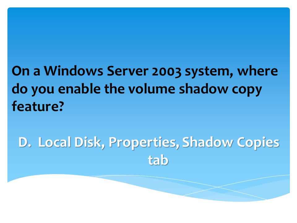 On a Windows Server 2003 system, where do you enable the volume shadow copy feature.