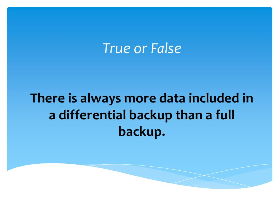True or False There is always more data included in a differential backup than a full backup.