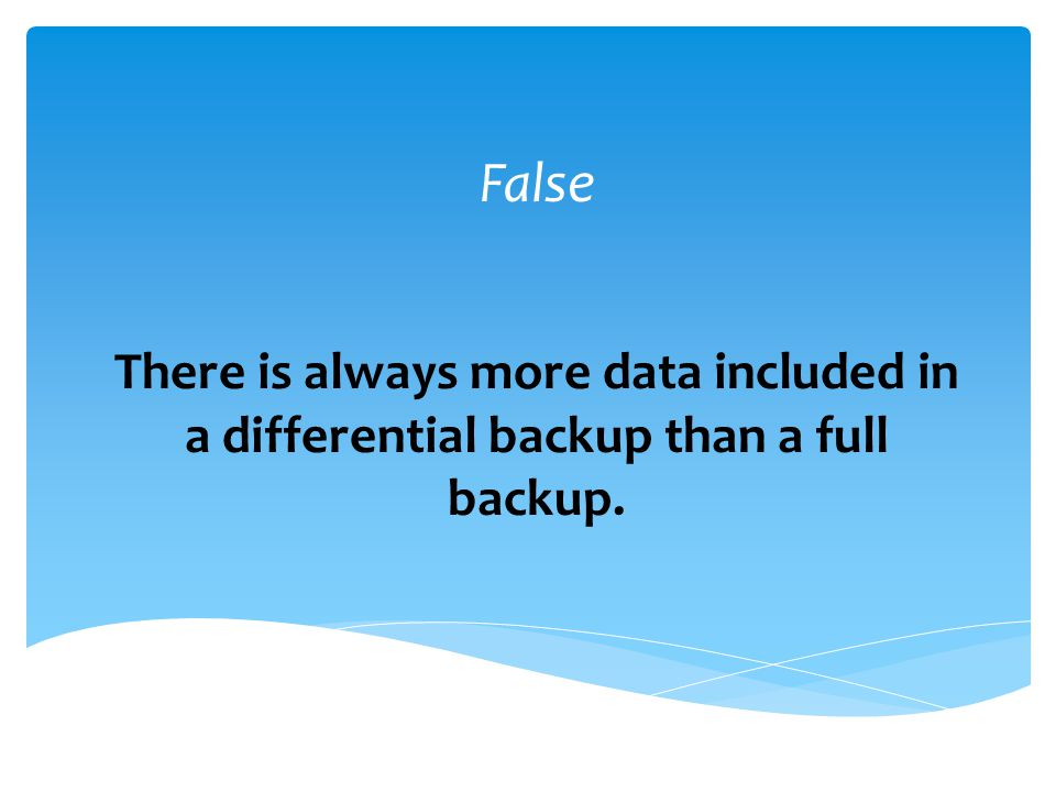 False There is always more data included in a differential backup than a full backup.