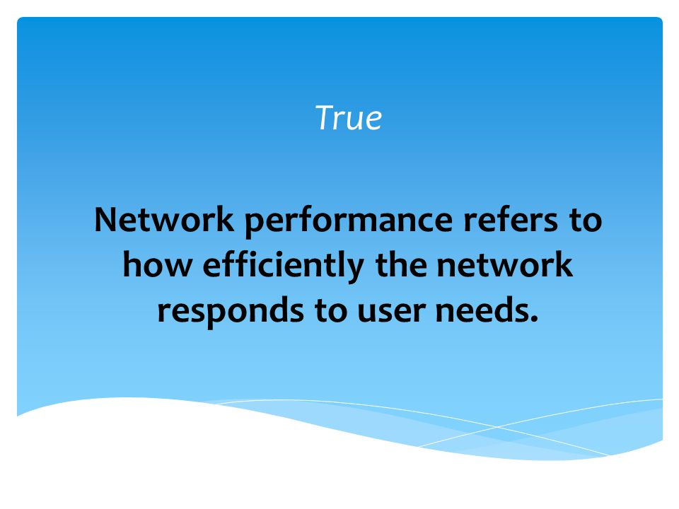True Network performance refers to how efficiently the network responds to user needs.