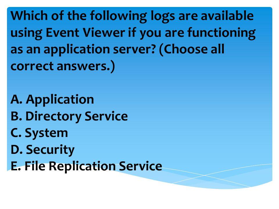 Which of the following logs are available using Event Viewer if you are functioning as an application server.