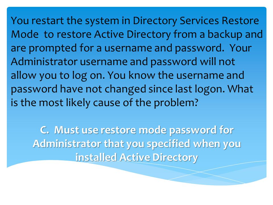 You restart the system in Directory Services Restore Mode to restore Active Directory from a backup and are prompted for a username and password.