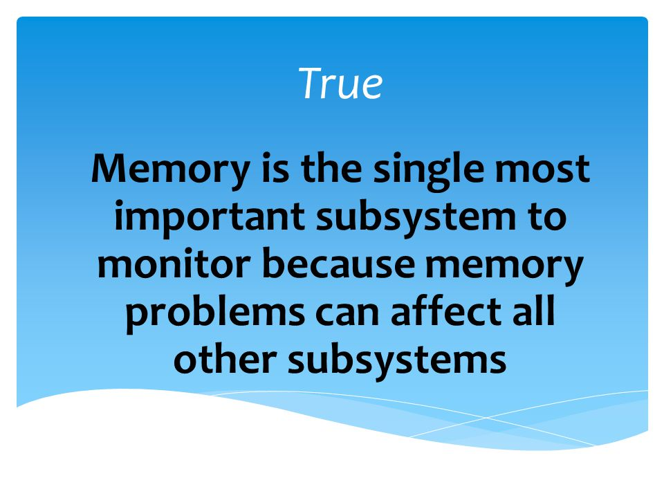 True Memory is the single most important subsystem to monitor because memory problems can affect all other subsystems