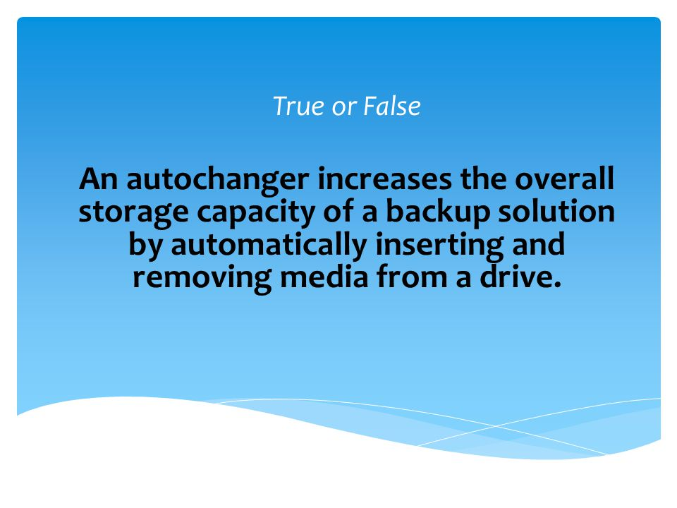 True An autochanger increases the overall storage capacity of a backup solution by automatically inserting and removing media from a drive.