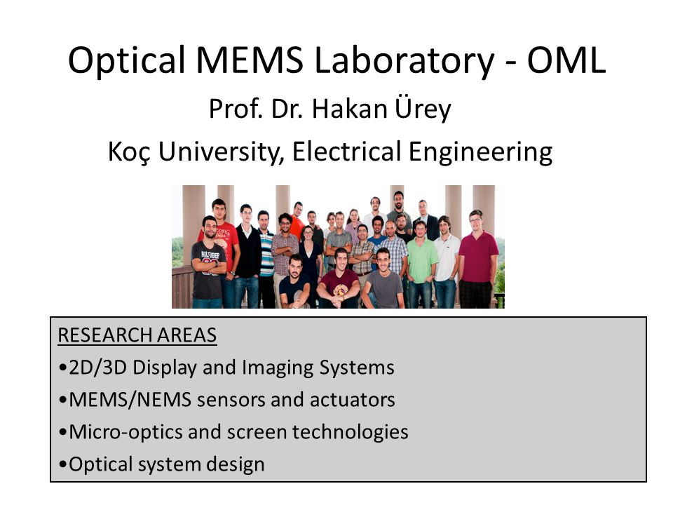 Optical MEMS Laboratory - OML Prof. Dr. Hakan Ürey Koç University, Electrical Engineering RESEARCH AREAS 2D/3D Display and Imaging Systems MEMS/NEMS s
