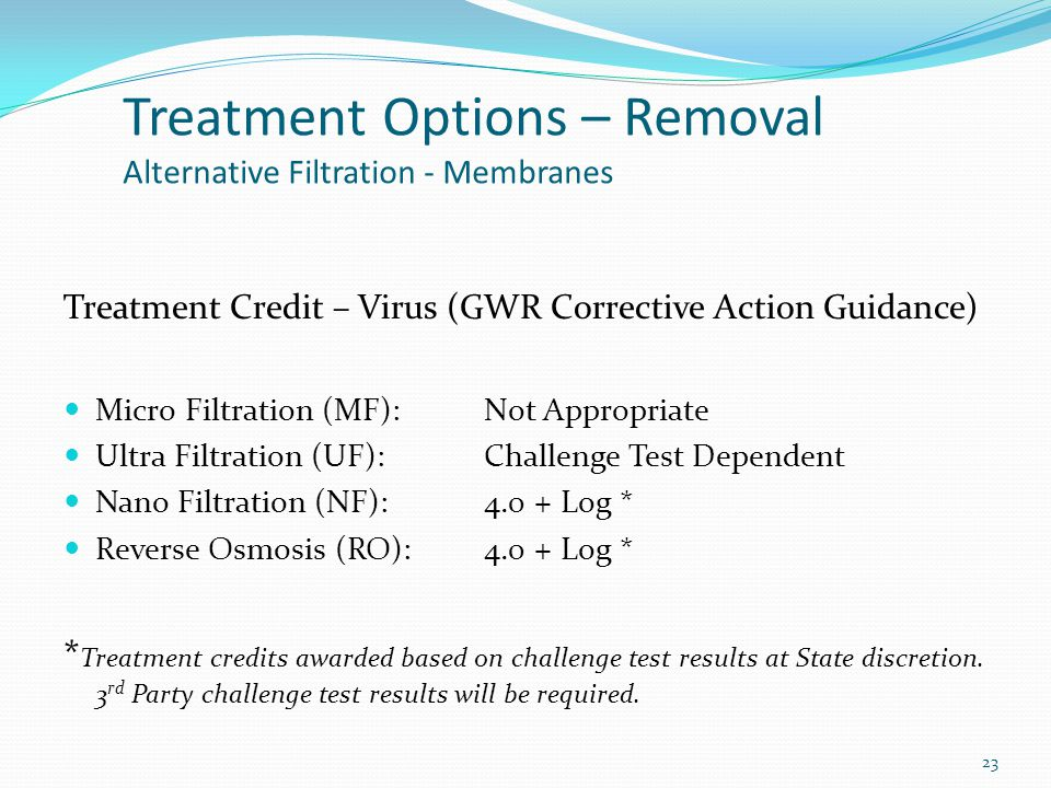 Treatment Credit – Virus (GWR Corrective Action Guidance) Micro Filtration (MF):Not Appropriate Ultra Filtration (UF):Challenge Test Dependent Nano Filtration (NF):4.0 + Log * Reverse Osmosis (RO):4.0 + Log * * Treatment credits awarded based on challenge test results at State discretion.