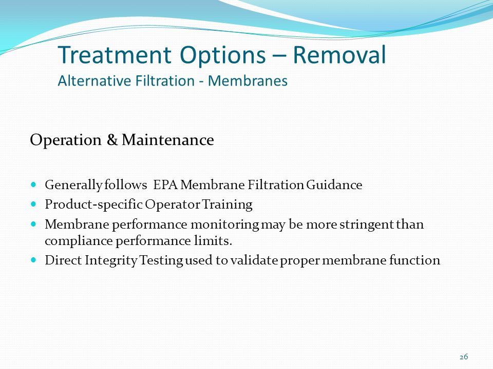 Operation & Maintenance Generally follows EPA Membrane Filtration Guidance Product-specific Operator Training Membrane performance monitoring may be more stringent than compliance performance limits.