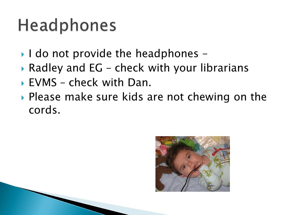 I do not provide the headphones – Radley and EG – check with your librarians EVMS – check with Dan.