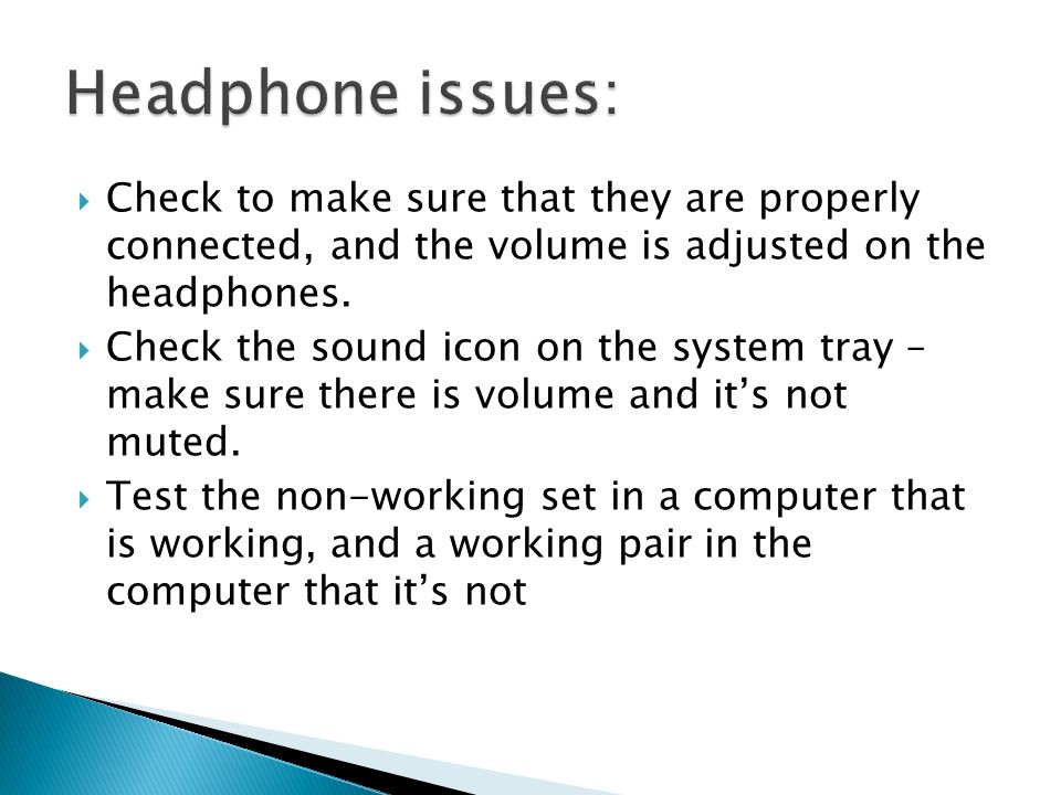 Check to make sure that they are properly connected, and the volume is adjusted on the headphones.