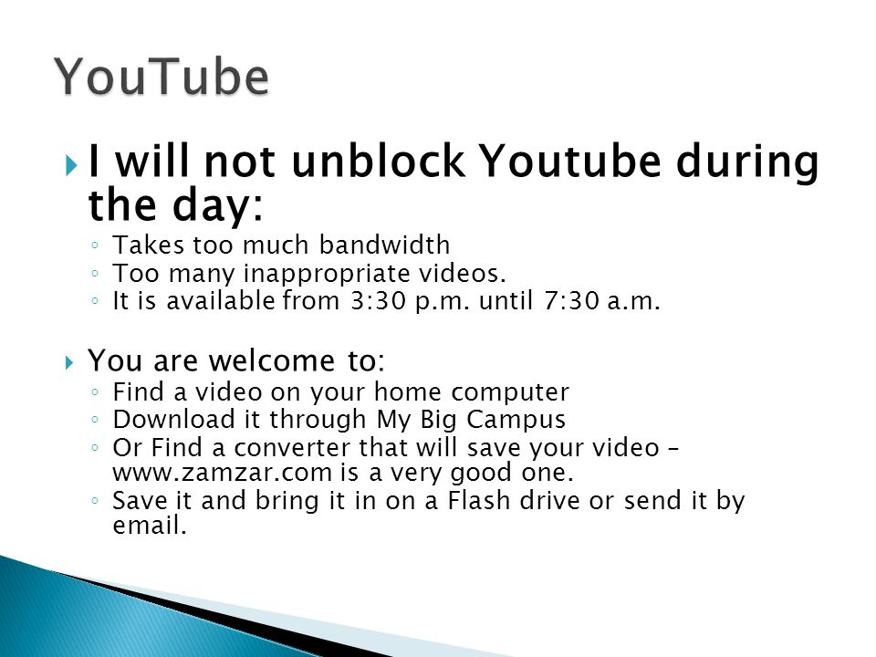 I will not unblock Youtube during the day: Takes too much bandwidth Too many inappropriate videos.