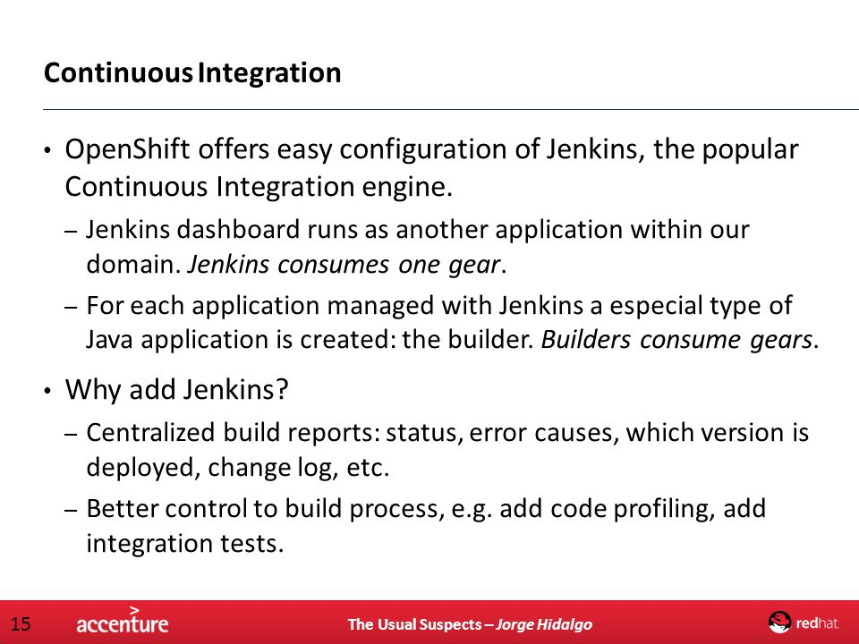 The Usual Suspects – Jorge Hidalgo 15 Continuous Integration OpenShift offers easy configuration of Jenkins, the popular Continuous Integration engine