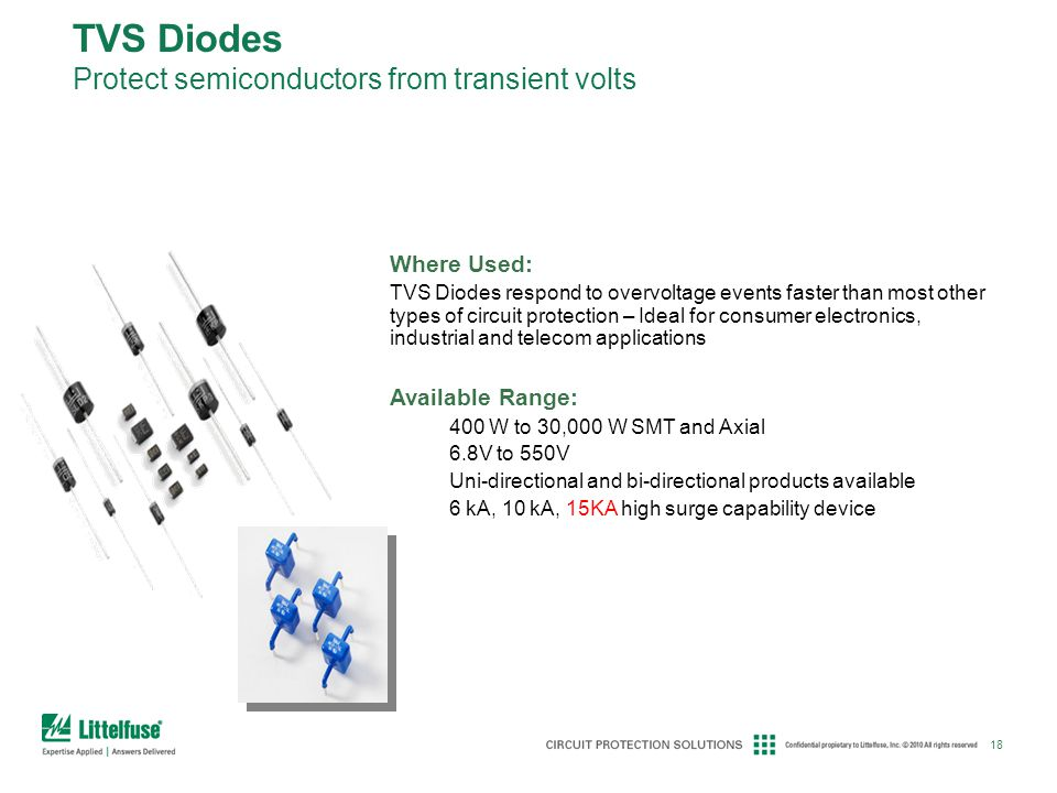 18 TVS Diodes Protect semiconductors from transient volts Where Used: TVS Diodes respond to overvoltage events faster than most other types of circuit