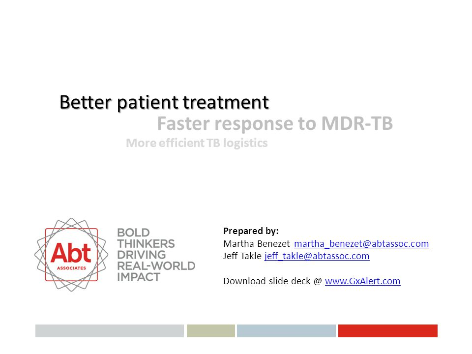 Better patient treatment Faster response to MDR-TB More efficient TB logistics Prepared by: Martha Benezet martha_benezet@abtassoc.commartha_benezet@a