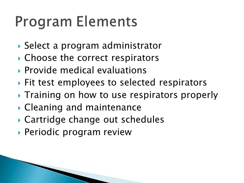 Select a program administrator Choose the correct respirators Provide medical evaluations Fit test employees to selected respirators Training on how to use respirators properly Cleaning and maintenance Cartridge change out schedules Periodic program review