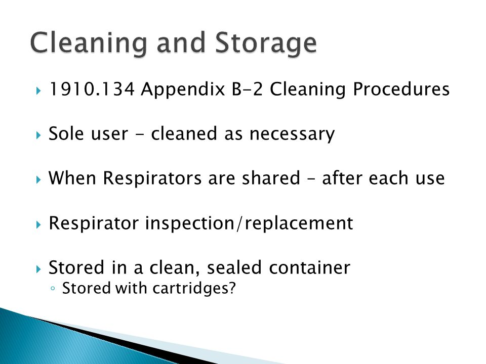1910.134 Appendix B-2 Cleaning Procedures Sole user - cleaned as necessary When Respirators are shared – after each use Respirator inspection/replacement Stored in a clean, sealed container Stored with cartridges