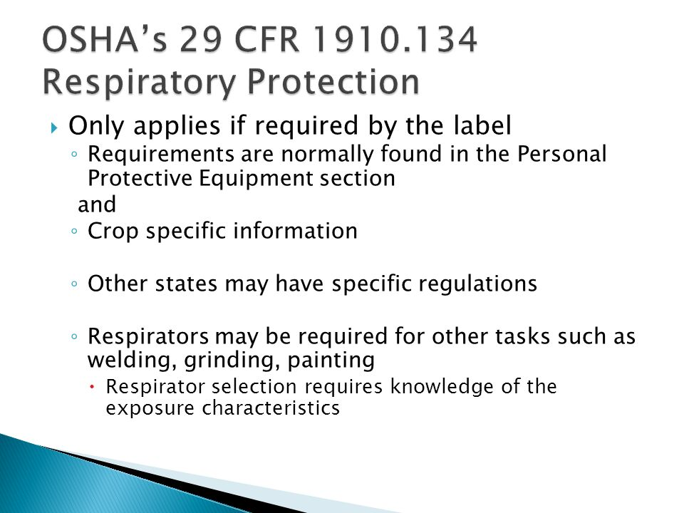 Only applies if required by the label Requirements are normally found in the Personal Protective Equipment section and Crop specific information Other states may have specific regulations Respirators may be required for other tasks such as welding, grinding, painting Respirator selection requires knowledge of the exposure characteristics