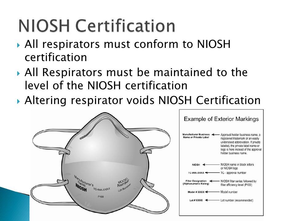 All respirators must conform to NIOSH certification All Respirators must be maintained to the level of the NIOSH certification Altering respirator voids NIOSH Certification