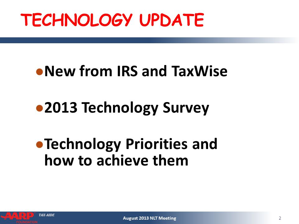 TAX-AIDE TECHNOLOGY UPDATE New from IRS and TaxWise 2013 Technology Survey Technology Priorities and how to achieve them August 2013 NLT Meeting2