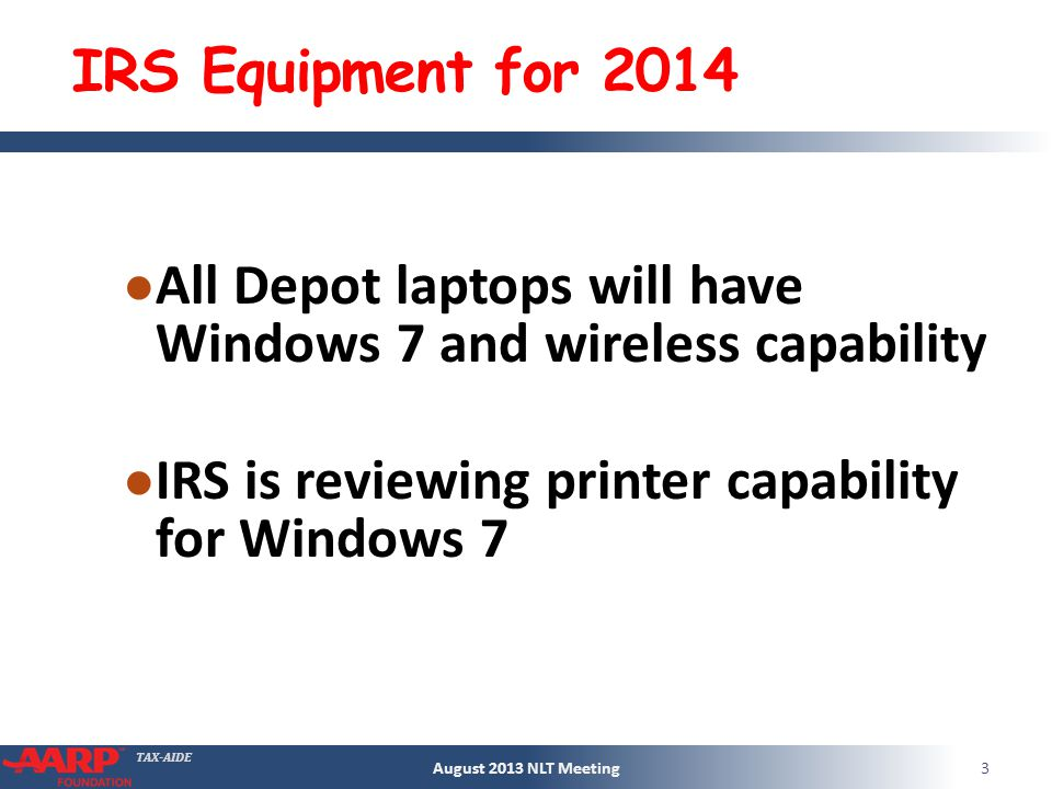 TAX-AIDE IRS Equipment for 2014 All Depot laptops will have Windows 7 and wireless capability IRS is reviewing printer capability for Windows 7 August 2013 NLT Meeting3