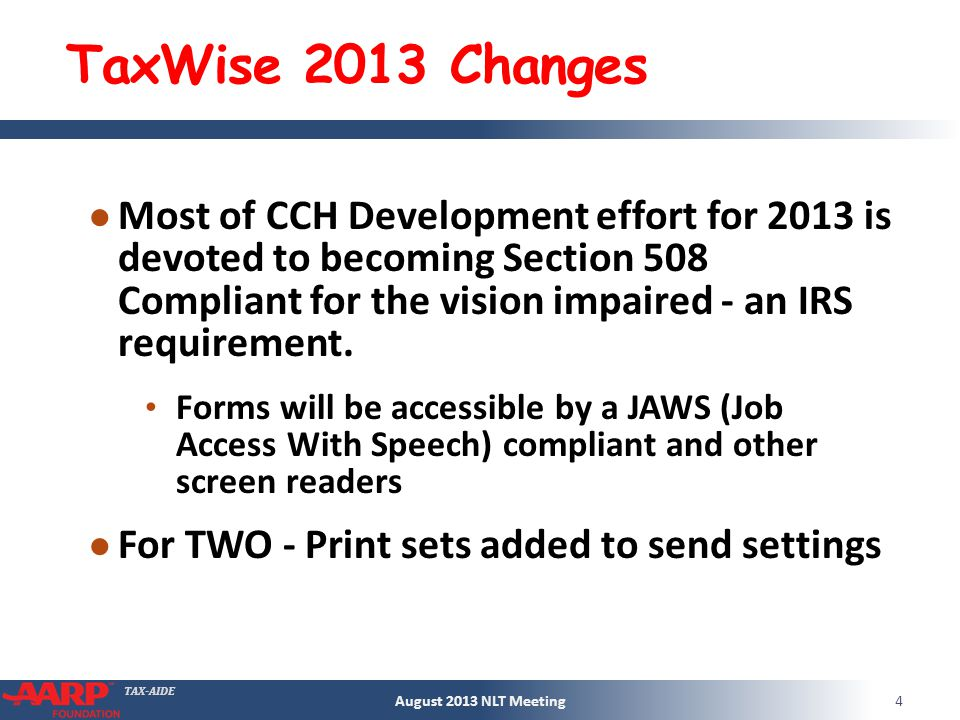 TAX-AIDE TaxWise 2013 Changes Most of CCH Development effort for 2013 is devoted to becoming Section 508 Compliant for the vision impaired - an IRS requirement.